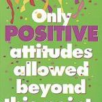 """Only Positive Attitudes Allowed Beyond This Point"""